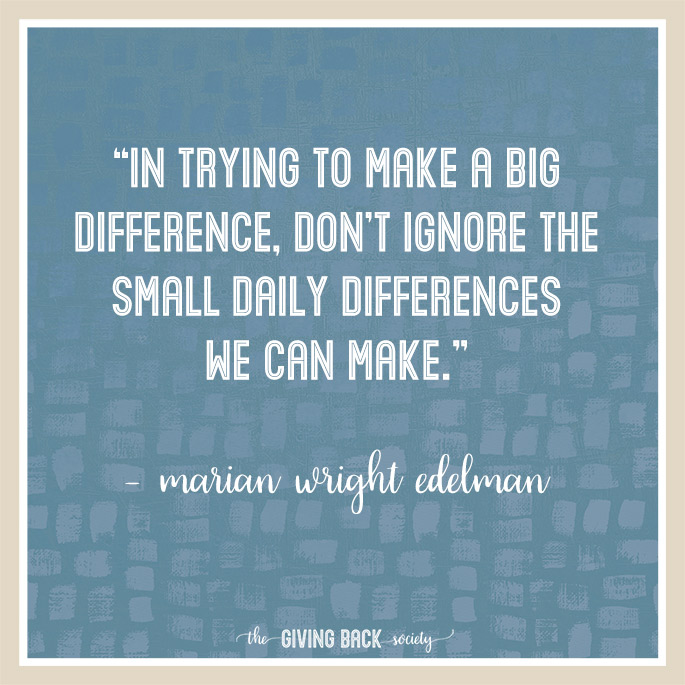 """""""In trying to make a big difference, don't ignore the small daily differences we can make."""" – Marian Wright Edelman"""