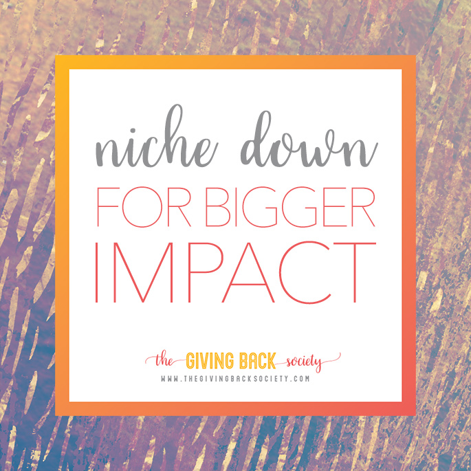The Giving Back Society | Niche Down to Make a Bigger Impact
