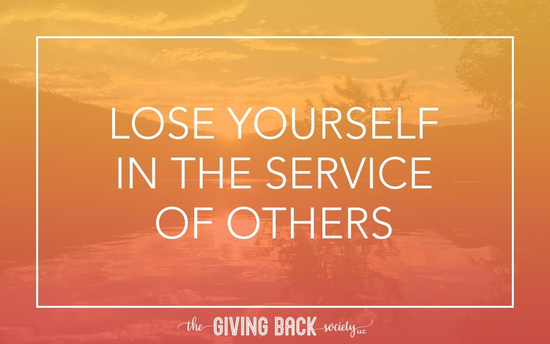 LOSE YOURSELF IN THE SERVICE OF OTHERS