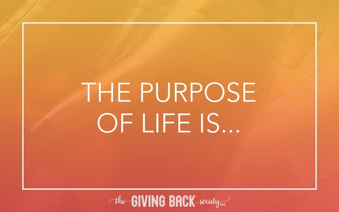 THE PURPOSE OF LIFE IS…